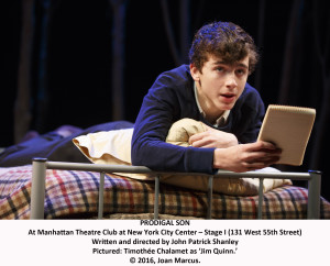 Prodigal Son Manhattan Theatre Club - Stage I Cast List: Annika Boras Timothée Chalamet Robert Sean Leonard Chris McGarry David Potters Production Credits: John Patrick Shanley (director) Santo Loquasto (scenic design) Jennifer von Mayrhauser (costume design) Natasha Katz (lighting design) Fitz Patton (sound design) Paul Simon (original music) Other Credits: Written by: John Patrick Shanley - See more at: http://playbill.com/events/event_detail/prodigal-son-at-manhattan-theatre-club-stage-i-374681#sthash.8ggjeh5b.dpuf